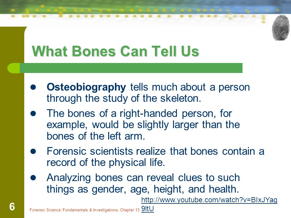 Forensic Science: Fundamentals & Investigations, Chapter 13 6 What Bones Can Tell Us Osteobiography tells much about a person through the study of the skeleton.