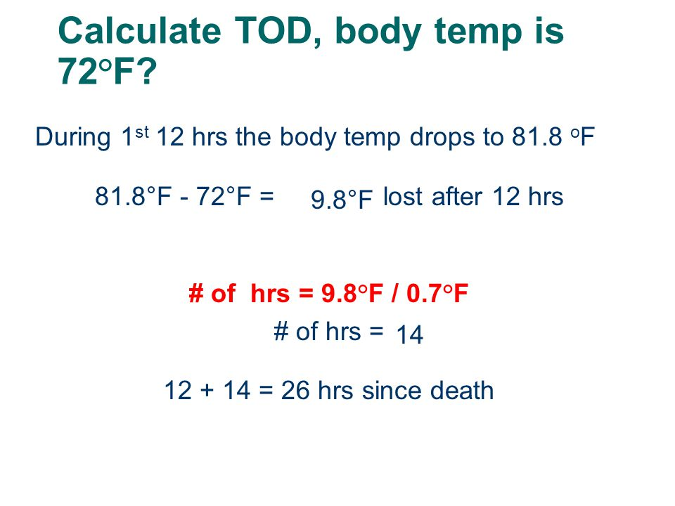 Calculate TOD, body temp is 72°F? During 1 st 12 hrs the body temp drops to 81.8 o F 81.8°F - 72°F = lost after 12 hrs # of hrs = 9.8°F / 0.7°F # of h