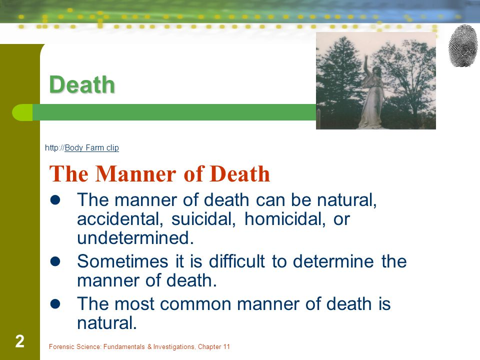 Forensic Science: Fundamentals & Investigations, Chapter 11 2 Death The Manner of Death The manner of death can be natural, accidental, suicidal, homi