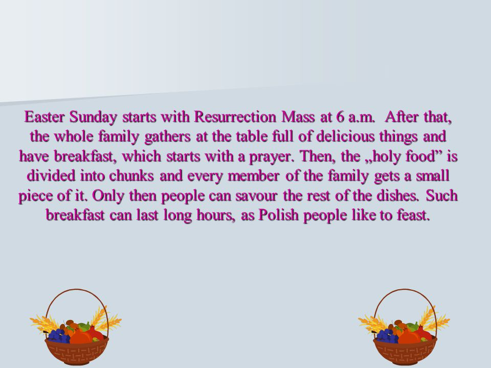 Easter Sunday starts with Resurrection Mass at 6 a.m. After that, the whole family gathers at the table full of delicious things and have breakfast, w