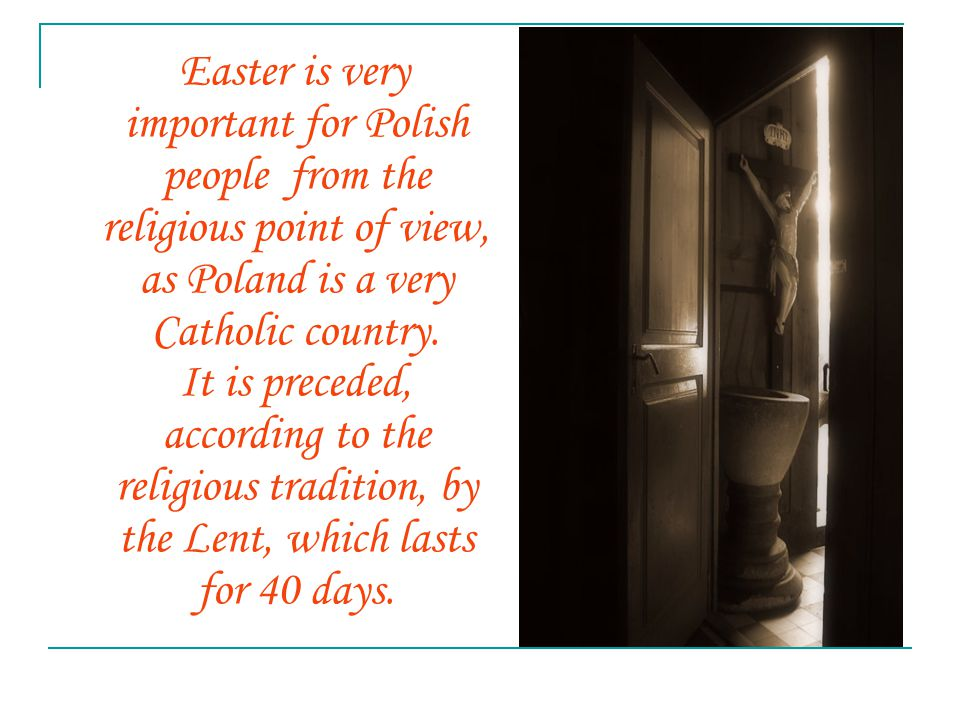 Easter is very important for Polish people from the religious point of view, as Poland is a very Catholic country. It is preceded, according to the re