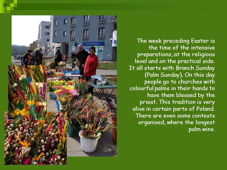 The week preceding Easter is the time of the intensive preparations, at the religious level and on the practical side.