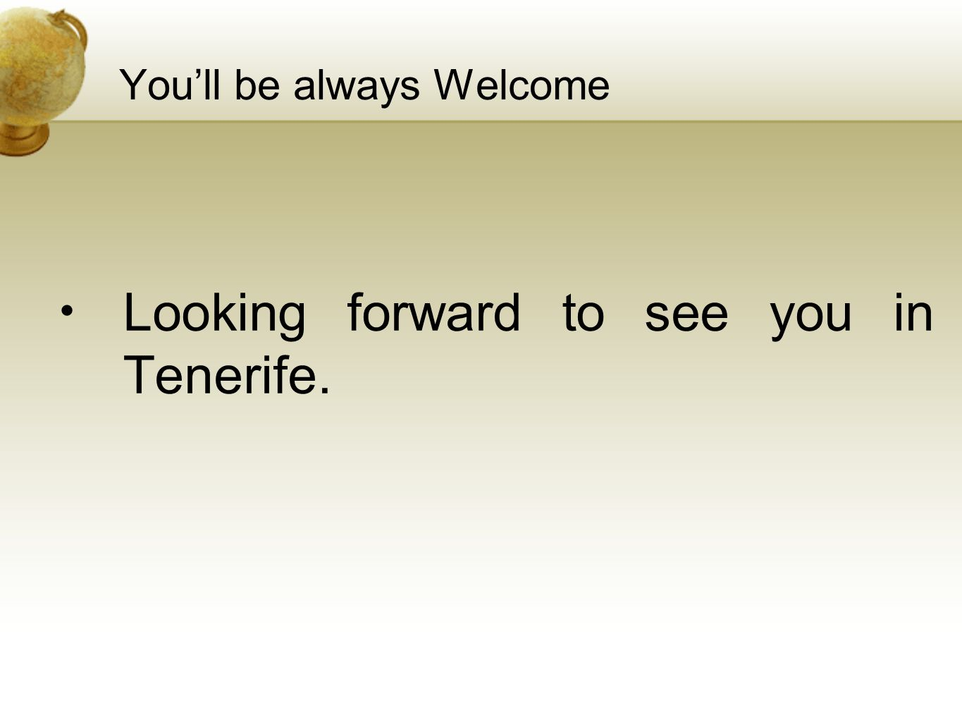 You'll be always Welcome Looking forward to see you in Tenerife.
