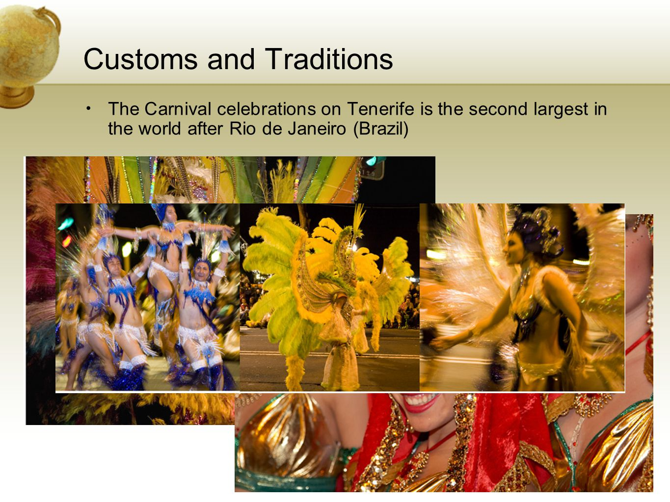 Customs and Traditions The Carnival celebrations on Tenerife is the second largest in the world after Rio de Janeiro (Brazil)