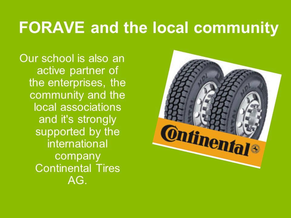 FORAVE and the local community Our school is also an active partner of the enterprises, the community and the local associations and it s strongly supported by the international company Continental Tires AG.