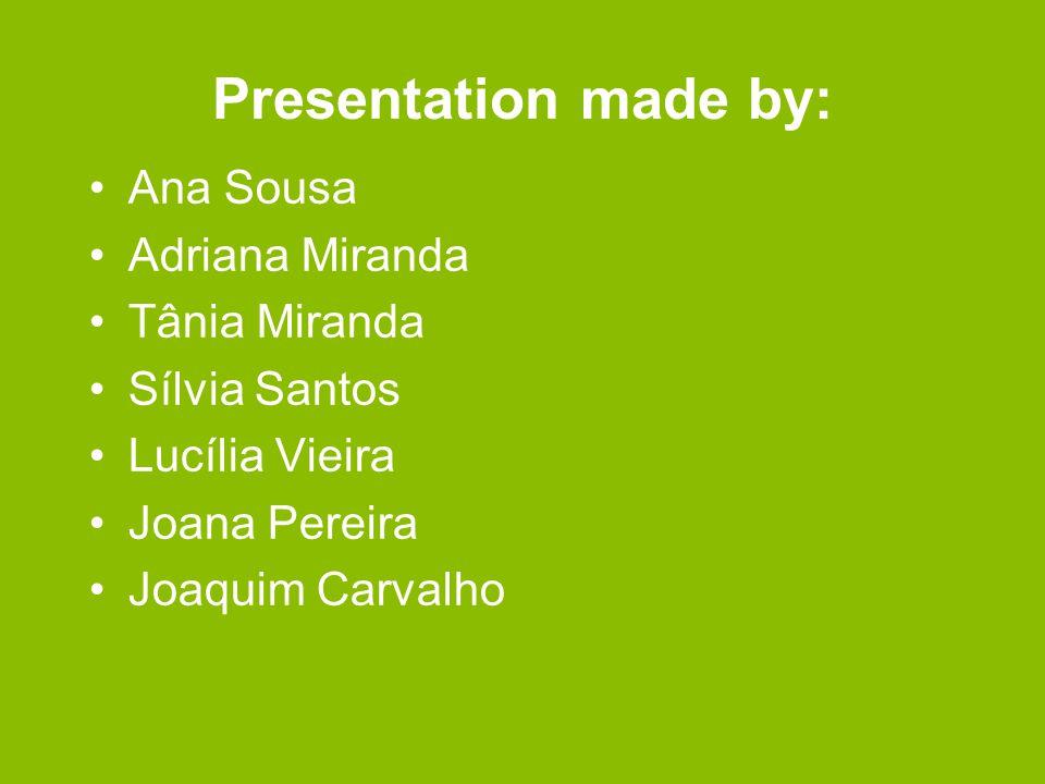 Presentation made by: Ana Sousa Adriana Miranda Tânia Miranda Sílvia Santos Lucília Vieira Joana Pereira Joaquim Carvalho