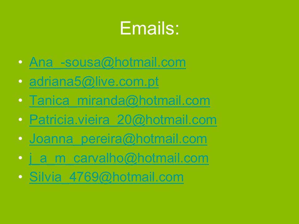 Emails: Ana_-sousa@hotmail.com adriana5@live.com.pt Tanica_miranda@hotmail.com Patricia.vieira_20@hotmail.com Joanna_pereira@hotmail.com j_a_m_carvalho@hotmail.com Silvia_4769@hotmail.com