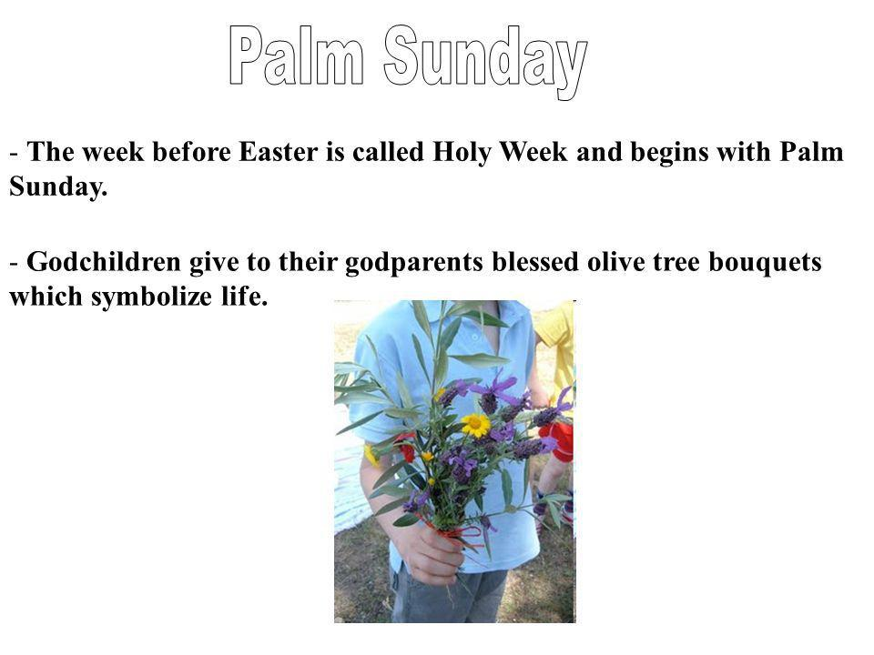 - The week before Easter is called Holy Week and begins with Palm Sunday. - Godchildren give to their godparents blessed olive tree bouquets which sym