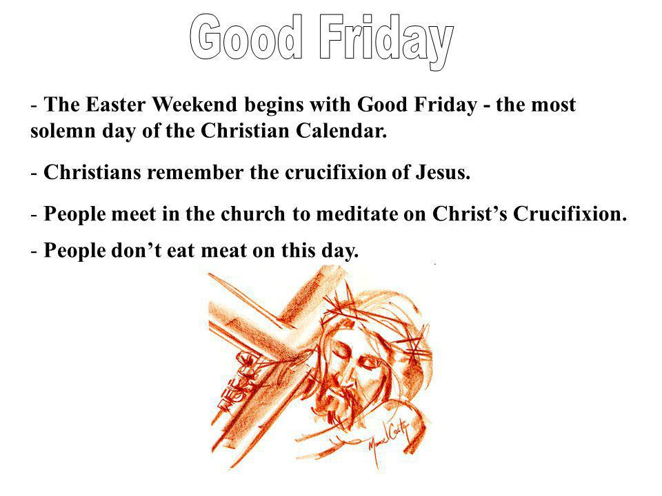 - The Easter Weekend begins with Good Friday - the most solemn day of the Christian Calendar. - Christians remember the crucifixion of Jesus. - People