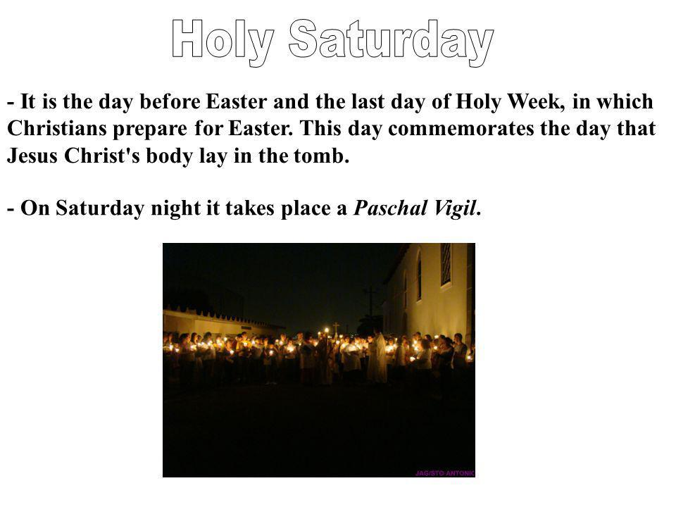 - On Saturday night it takes place a Paschal Vigil. - It is the day before Easter and the last day of Holy Week, in which Christians prepare for Easte