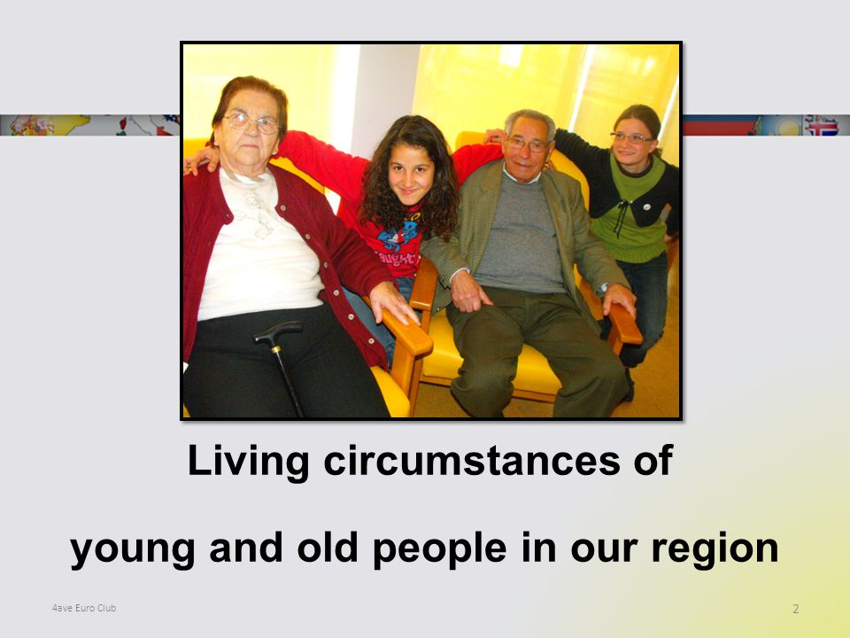 Living circumstances of young and old people in our region 2 4ave Euro Club