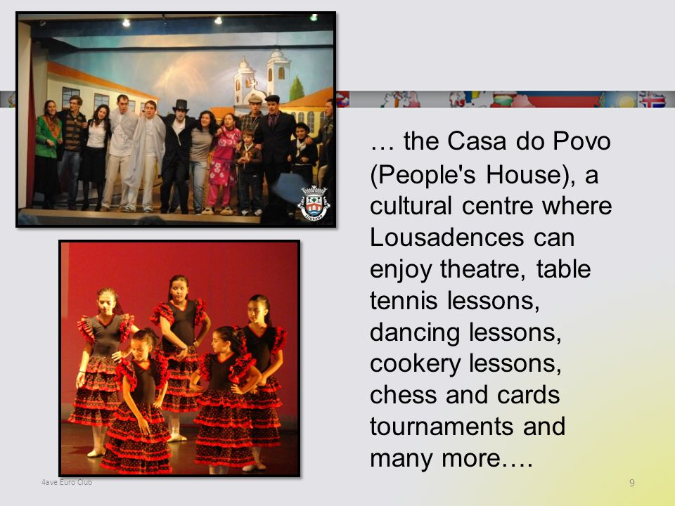 … the Casa do Povo (People s House), a cultural centre where Lousadences can enjoy theatre, table tennis lessons, dancing lessons, cookery lessons, chess and cards tournaments and many more….