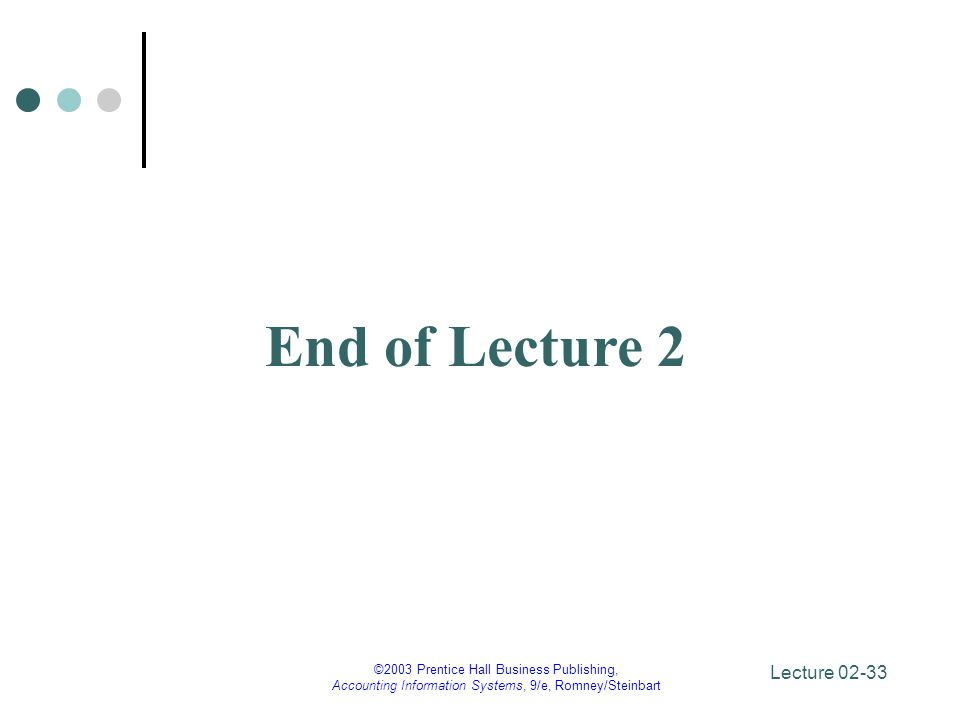 Lecture 02-33 ©2003 Prentice Hall Business Publishing, Accounting Information Systems, 9/e, Romney/Steinbart End of Lecture 2