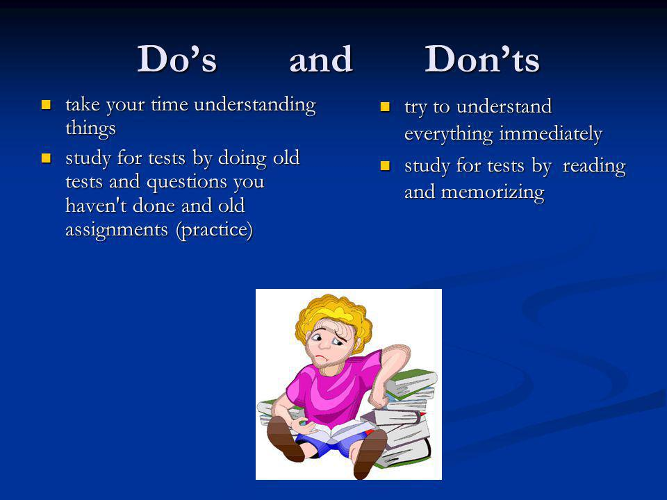 Do's and Don'ts read sections of the text before you are taught them read sections of the text before you are taught them review the previous lecture s notes before your lecture review the previous lecture s notes before your lecture contact the prof if you don t understand something contact the prof if you don t understand something realize your marks in a course are always relative to other students realize your marks in a course are always relative to other students never crack the text leave your notes at home get the prof to show you how to do a question go see the prof to get a hint on what will be on the test relax in an easy course and work hard in a difficult course