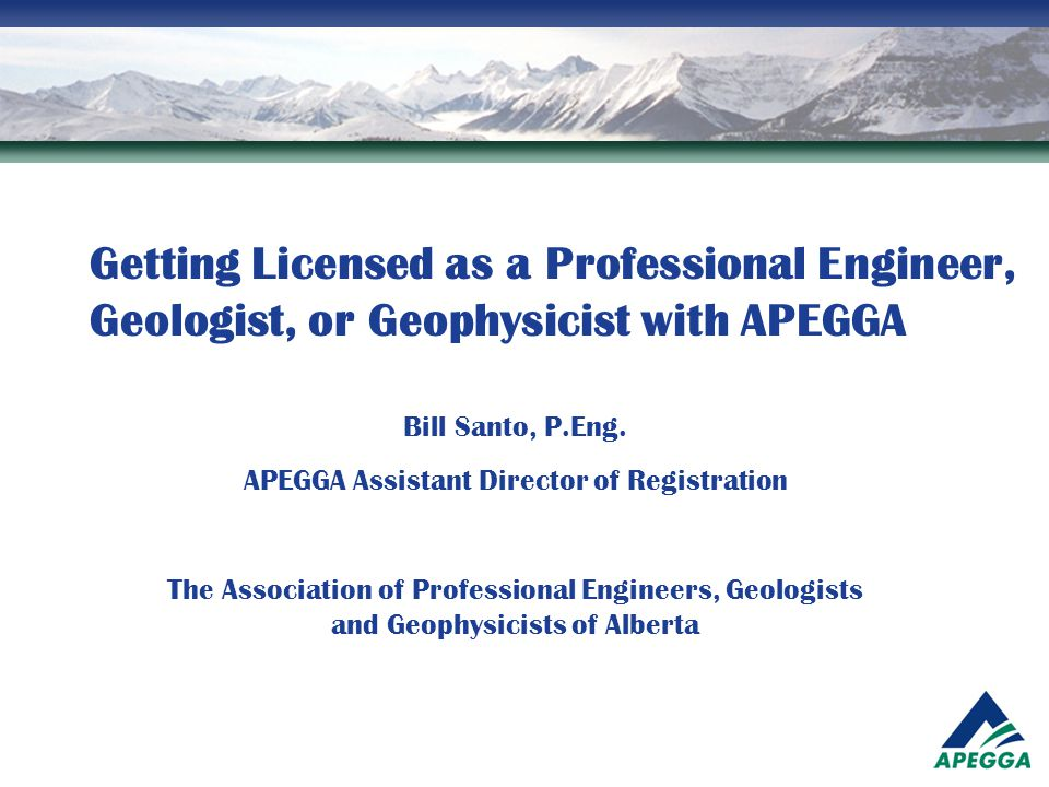 Getting Licensed as a Professional Engineer, Geologist, or Geophysicist with APEGGA Bill Santo, P.Eng. APEGGA Assistant Director of Registration The A