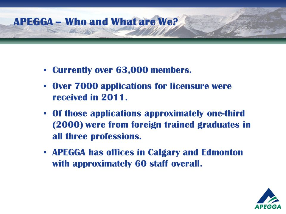 APEGGA – Who and What are We?  Currently over 63,000 members.  Over 7000 applications for licensure were received in 2011.  Of those applications a