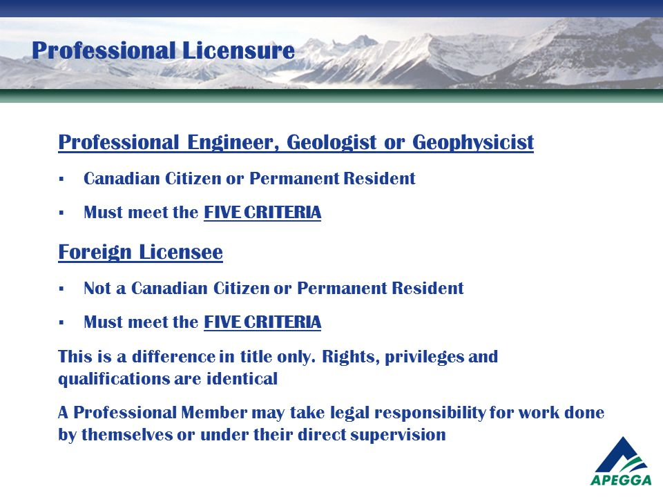 Professional Licensure Professional Engineer, Geologist or Geophysicist  Canadian Citizen or Permanent Resident  Must meet the FIVE CRITERIA Foreign