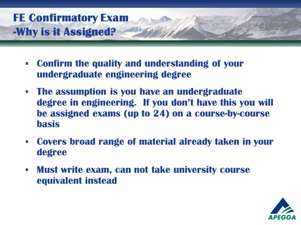 FE Confirmatory Exam -Why is it Assigned?  Confirm the quality and understanding of your undergraduate engineering degree  The assumption is you hav