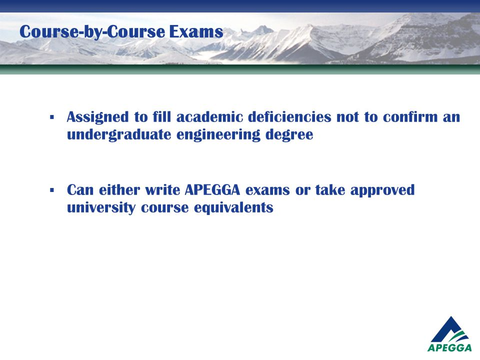 Course-by-Course Exams  Assigned to fill academic deficiencies not to confirm an undergraduate engineering degree  Can either write APEGGA exams or