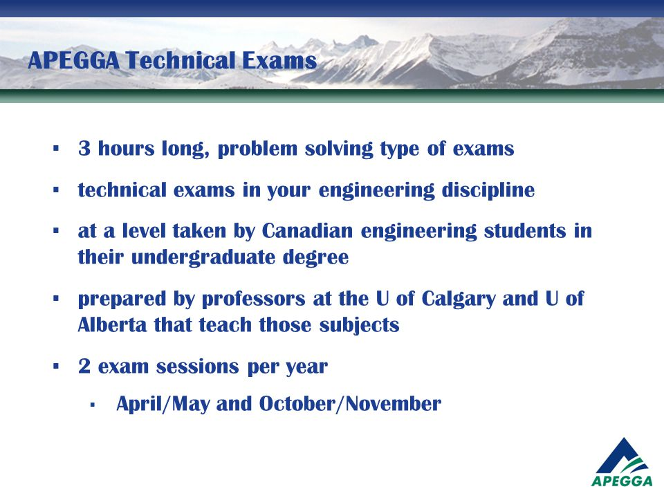 APEGGA Technical Exams  3 hours long, problem solving type of exams  technical exams in your engineering discipline  at a level taken by Canadian e