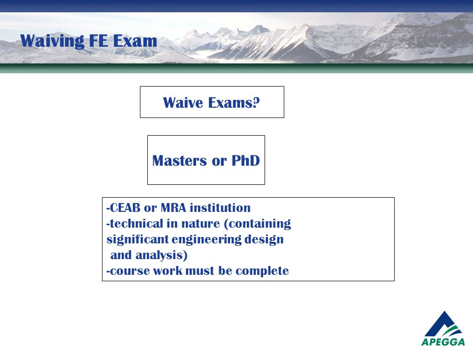 Waiving FE Exam Waive Exams? Masters or PhD -CEAB or MRA institution -technical in nature (containing significant engineering design and analysis) -co