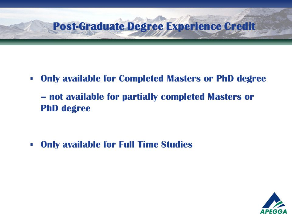 Post-Graduate Degree Experience Credit  Only available for Completed Masters or PhD degree – not available for partially completed Masters or PhD deg