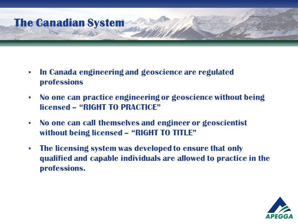 The Canadian System  In Canada engineering and geoscience are regulated professions  No one can practice engineering or geoscience without being lic