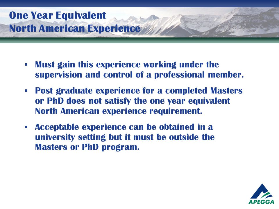 One Year Equivalent North American Experience  Must gain this experience working under the supervision and control of a professional member.  Post g