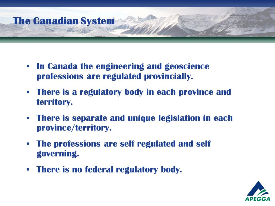 The Canadian System  In Canada the engineering and geoscience professions are regulated provincially.  There is a regulatory body in each province a