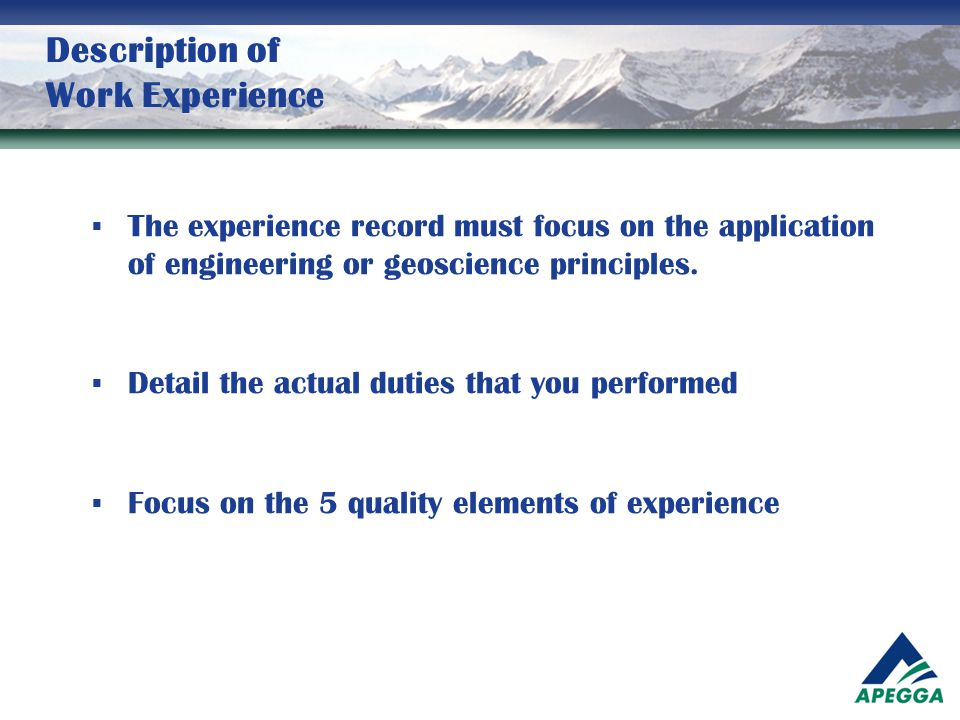 Description of Work Experience  The experience record must focus on the application of engineering or geoscience principles.  Detail the actual duti