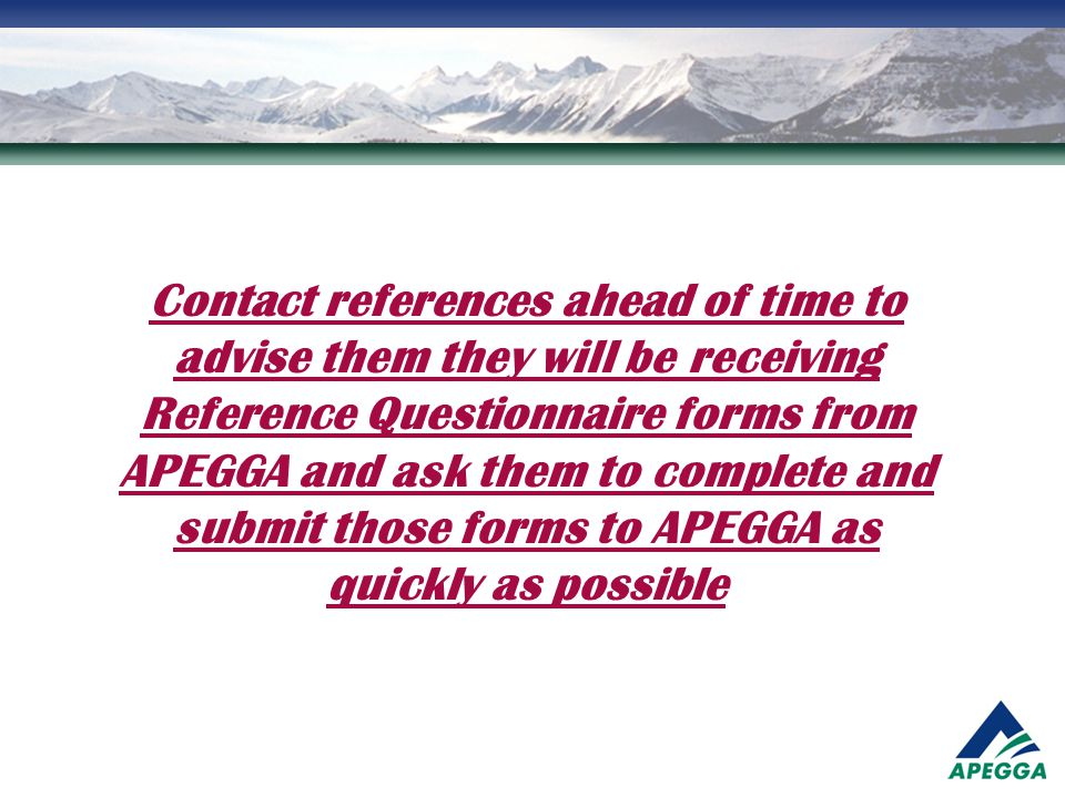 Contact references ahead of time to advise them they will be receiving Reference Questionnaire forms from APEGGA and ask them to complete and submit t