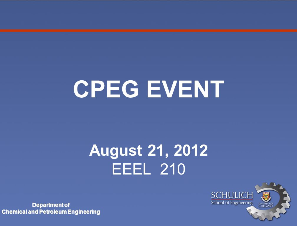 Department of Chemical and Petroleum Engineering CPEG EVENT August 21, 2012 EEEL 210