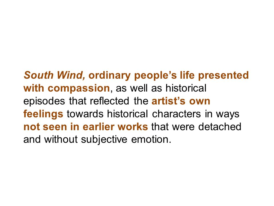 South Wind, ordinary people's life presented with compassion, as well as historical episodes that reflected the artist's own feelings towards historical characters in ways not seen in earlier works that were detached and without subjective emotion.