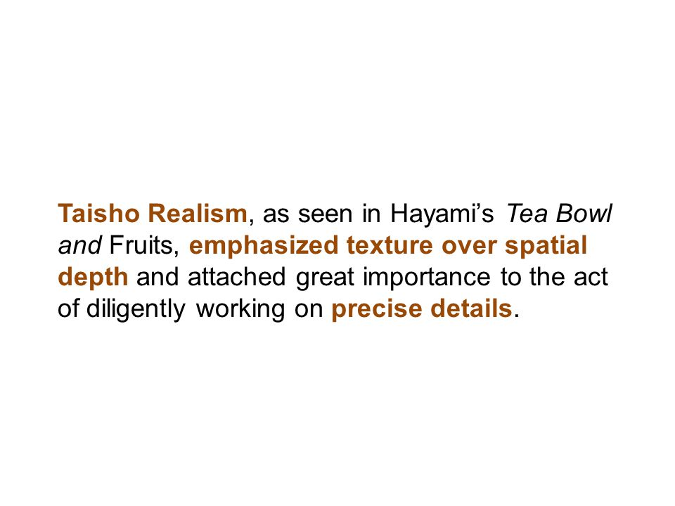 Taisho Realism, as seen in Hayami's Tea Bowl and Fruits, emphasized texture over spatial depth and attached great importance to the act of diligently working on precise details.