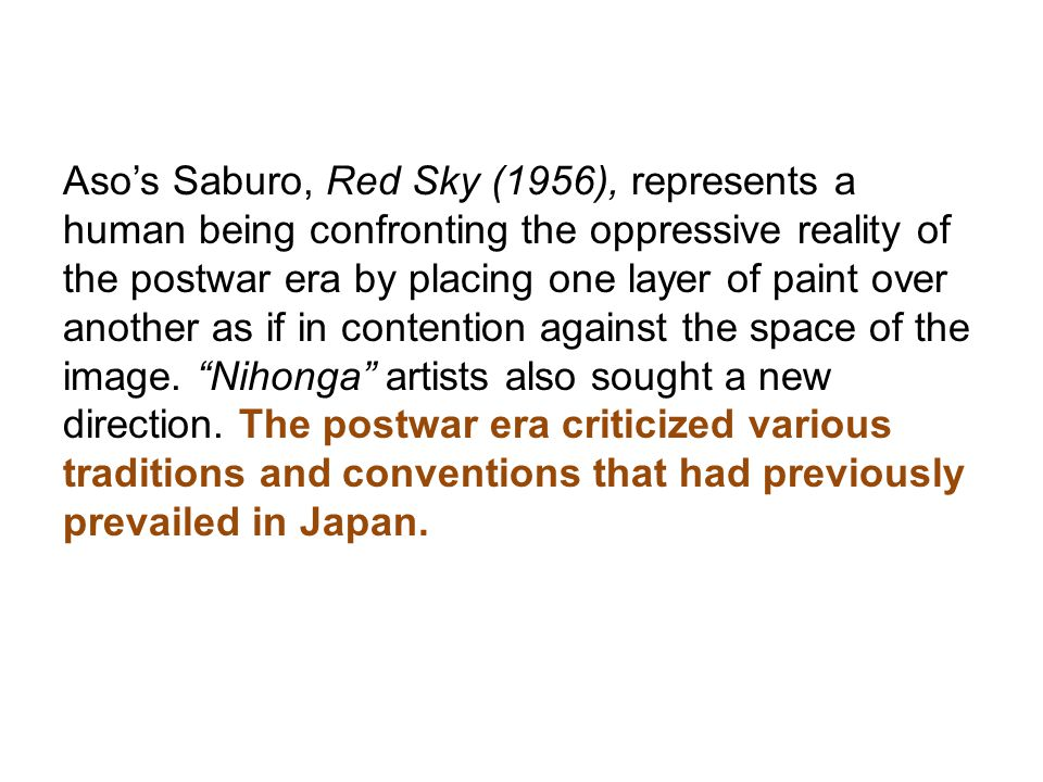 Aso's Saburo, Red Sky (1956), represents a human being confronting the oppressive reality of the postwar era by placing one layer of paint over another as if in contention against the space of the image.