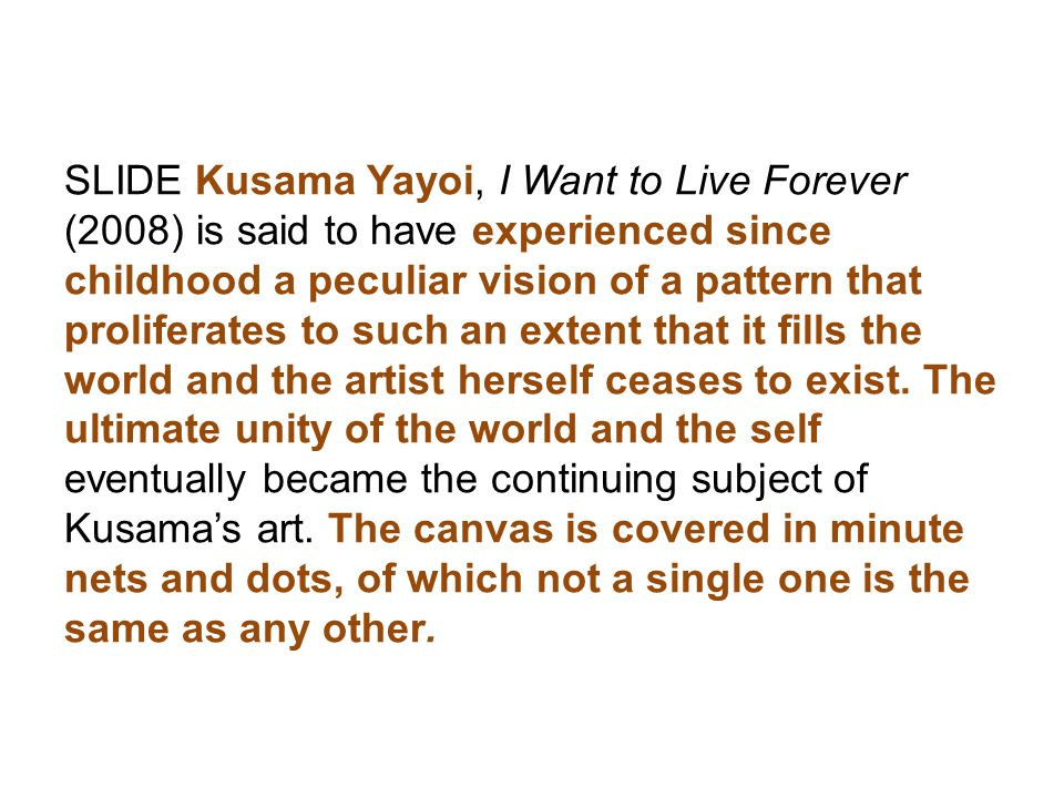 SLIDE Kusama Yayoi, I Want to Live Forever (2008) is said to have experienced since childhood a peculiar vision of a pattern that proliferates to such an extent that it fills the world and the artist herself ceases to exist.