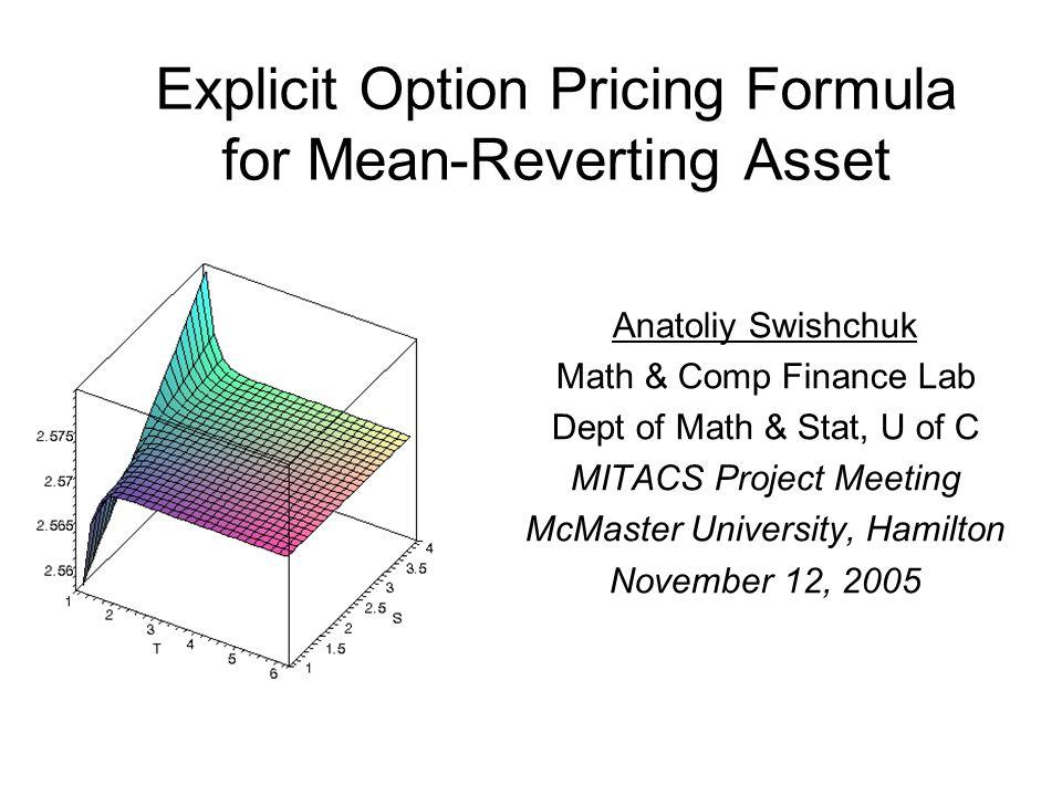 Explicit Option Pricing Formula for Mean-Reverting Asset Anatoliy Swishchuk Math & Comp Finance Lab Dept of Math & Stat, U of C MITACS Project Meeting McMaster University, Hamilton November 12, 2005