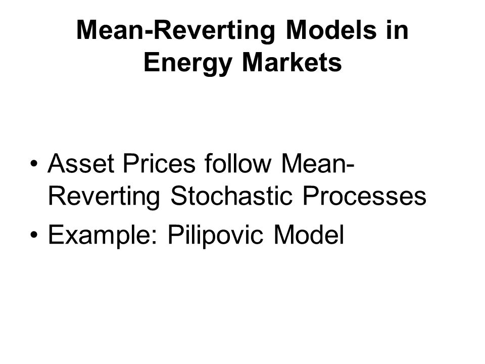 Mean-Reverting Models in Energy Markets Asset Prices follow Mean- Reverting Stochastic Processes Example: Pilipovic Model