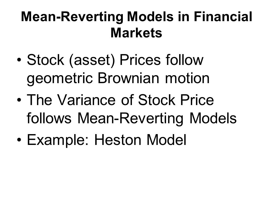 Mean-Reverting Models in Financial Markets Stock (asset) Prices follow geometric Brownian motion The Variance of Stock Price follows Mean-Reverting Models Example: Heston Model