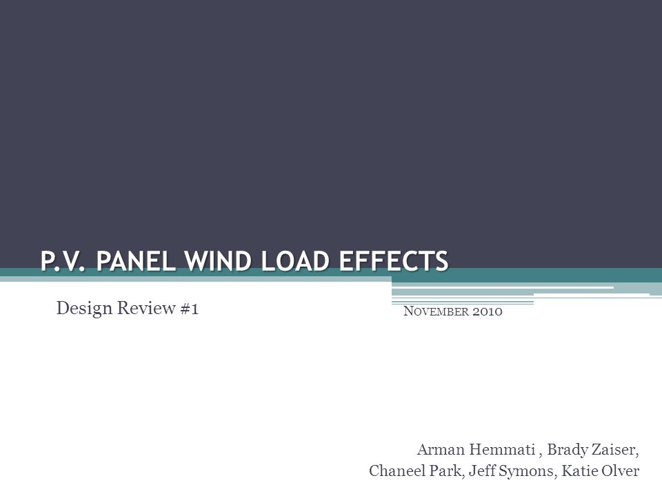 P.V. PANEL WIND LOAD EFFECTS N OVEMBER 2010 Arman Hemmati, Brady Zaiser, Chaneel Park, Jeff Symons, Katie Olver Design Review #1