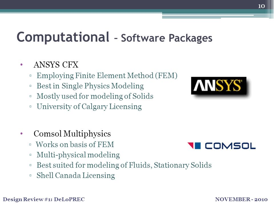 NOVEMBER - 2010Design Review #1: DeLoPREC Computational – Software Packages 10 ANSYS CFX ▫Employing Finite Element Method (FEM) ▫Best in Single Physics Modeling ▫Mostly used for modeling of Solids ▫University of Calgary Licensing Comsol Multiphysics ▫Works on basis of FEM ▫Multi-physical modeling ▫Best suited for modeling of Fluids, Stationary Solids ▫Shell Canada Licensing
