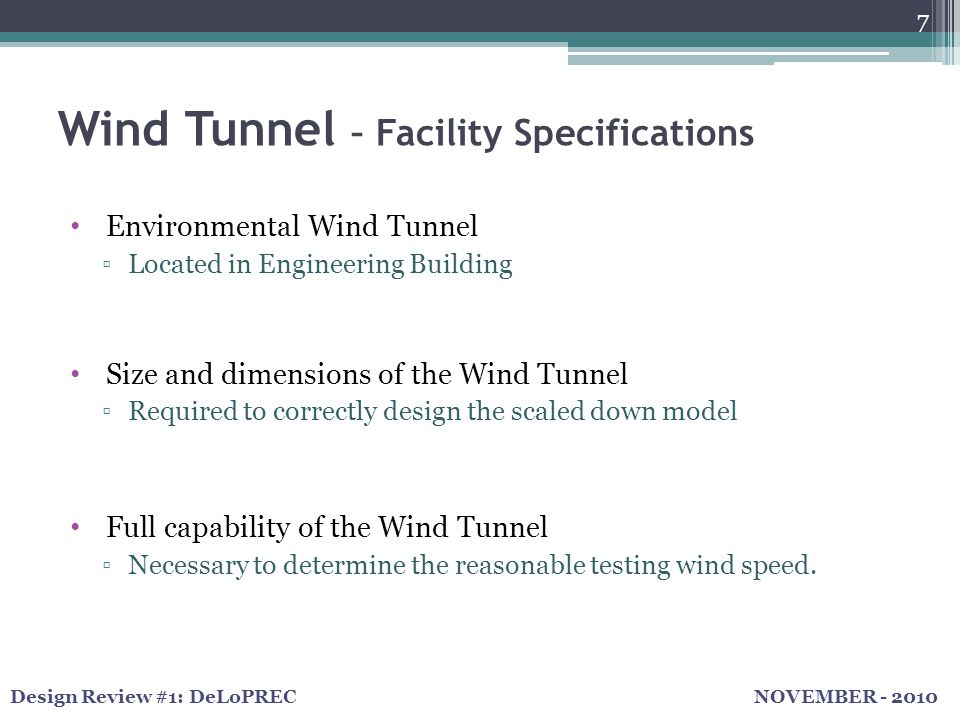 NOVEMBER - 2010Design Review #1: DeLoPREC Wind Tunnel – Facility Specifications 7 Environmental Wind Tunnel ▫Located in Engineering Building Size and dimensions of the Wind Tunnel ▫Required to correctly design the scaled down model Full capability of the Wind Tunnel ▫Necessary to determine the reasonable testing wind speed.