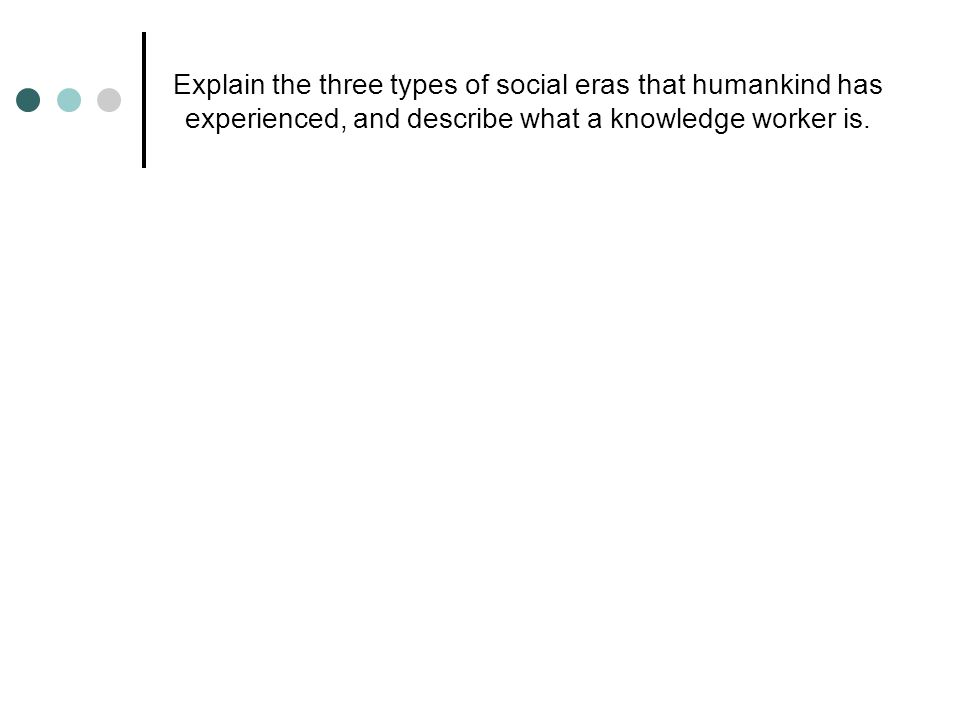 Explain the three types of social eras that humankind has experienced, and describe what a knowledge worker is.