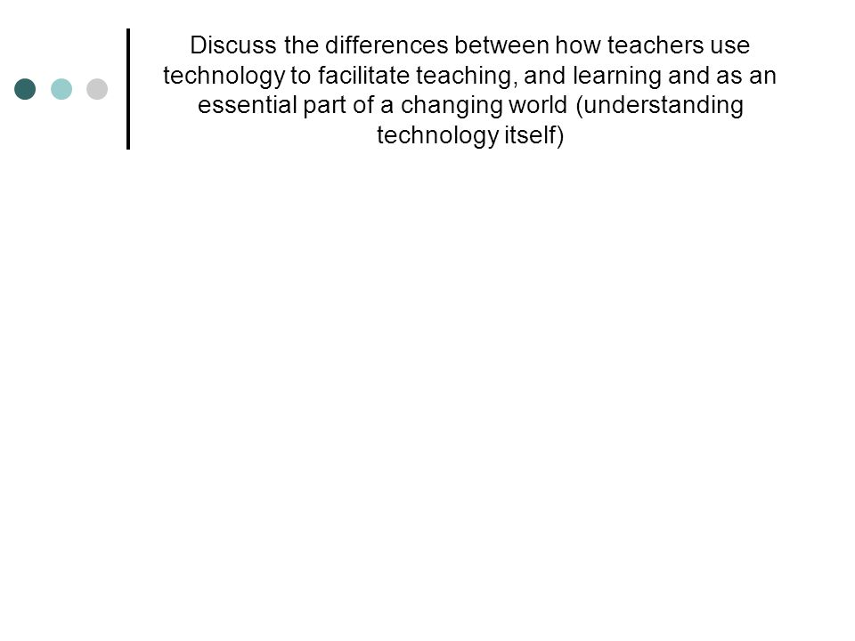 Discuss the differences between how teachers use technology to facilitate teaching, and learning and as an essential part of a changing world (understanding technology itself)