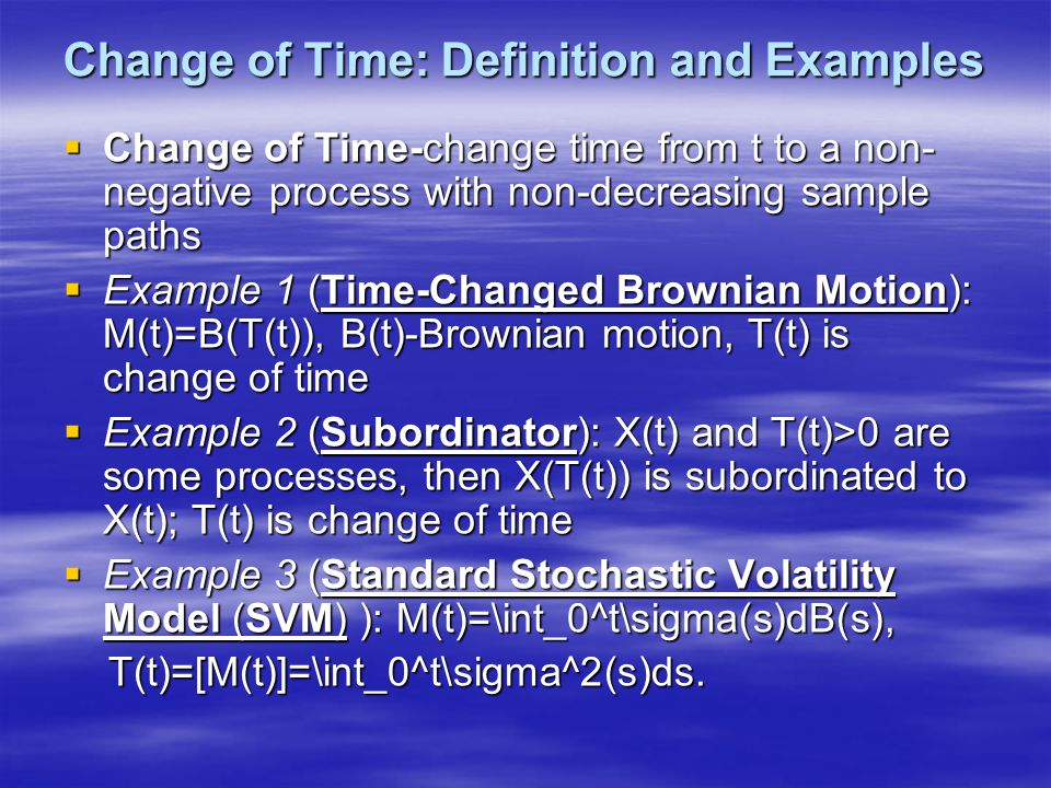 Change of Time: Definition and Examples  Change of Time-change time from t to a non- negative process with non-decreasing sample paths  Example 1 (T