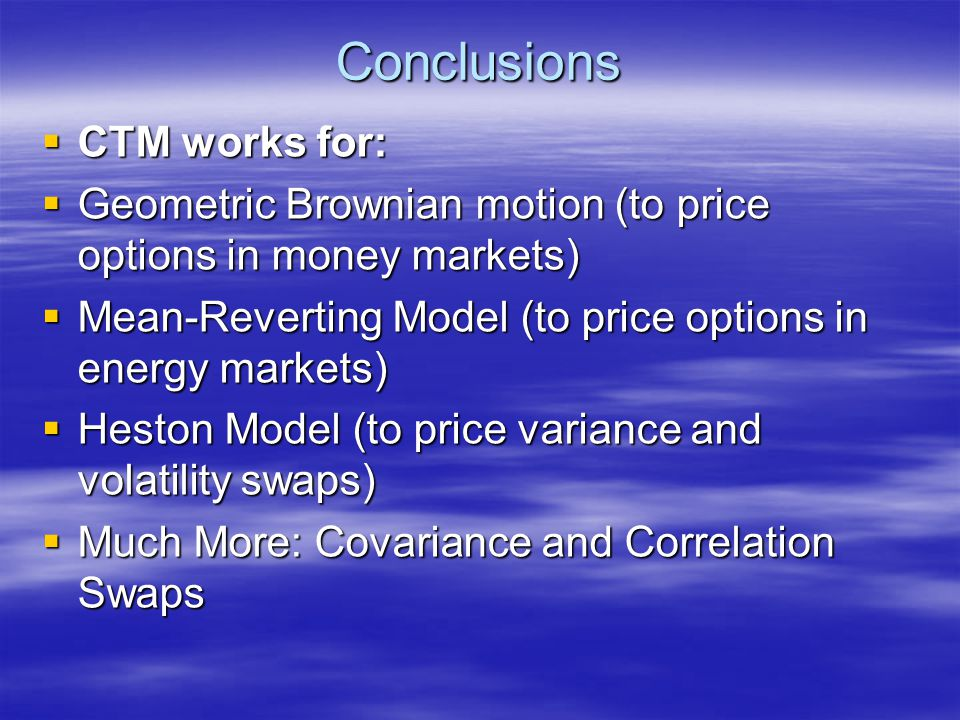 Conclusions  CTM works for:  Geometric Brownian motion (to price options in money markets)  Mean-Reverting Model (to price options in energy market