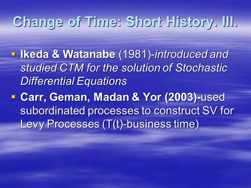 Change of Time: Short History. III.  Ikeda & Watanabe (1981)-introduced and studied CTM for the solution of Stochastic Differential Equations  Carr,