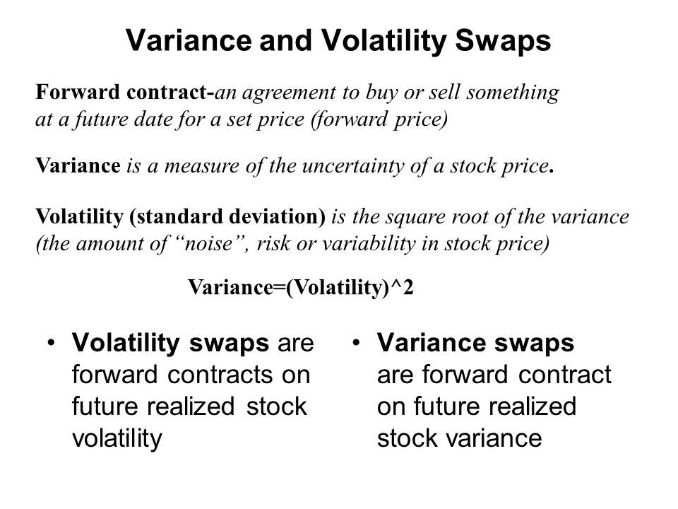 Variance and Volatility Swaps Volatility swaps are forward contracts on future realized stock volatility Variance swaps are forward contract on future realized stock variance Forward contract-an agreement to buy or sell something at a future date for a set price (forward price) Variance is a measure of the uncertainty of a stock price.
