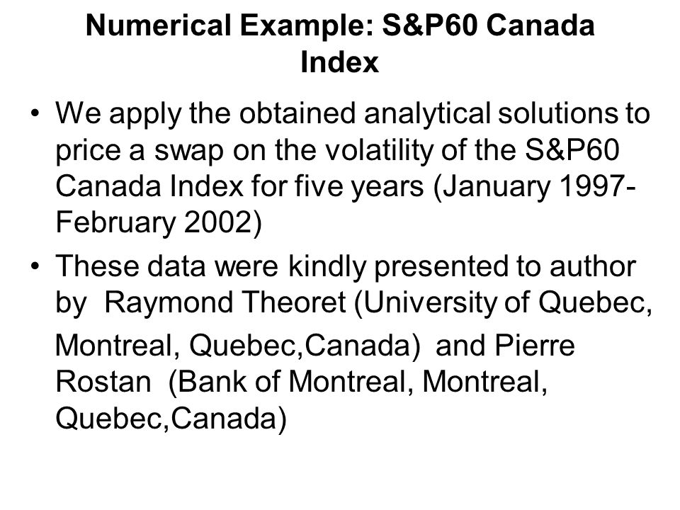 Numerical Example: S&P60 Canada Index We apply the obtained analytical solutions to price a swap on the volatility of the S&P60 Canada Index for five years (January 1997- February 2002) These data were kindly presented to author by Raymond Theoret (University of Quebec, Montreal, Quebec,Canada) and Pierre Rostan (Bank of Montreal, Montreal, Quebec,Canada)