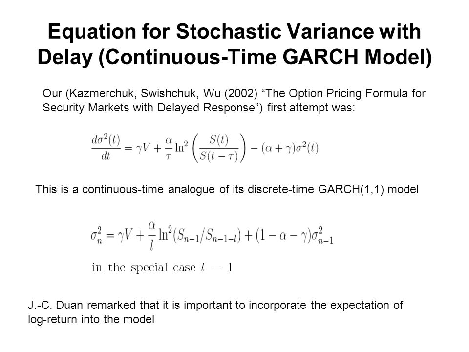 Equation for Stochastic Variance with Delay (Continuous-Time GARCH Model) Our (Kazmerchuk, Swishchuk, Wu (2002) The Option Pricing Formula for Security Markets with Delayed Response ) first attempt was: This is a continuous-time analogue of its discrete-time GARCH(1,1) model J.-C.
